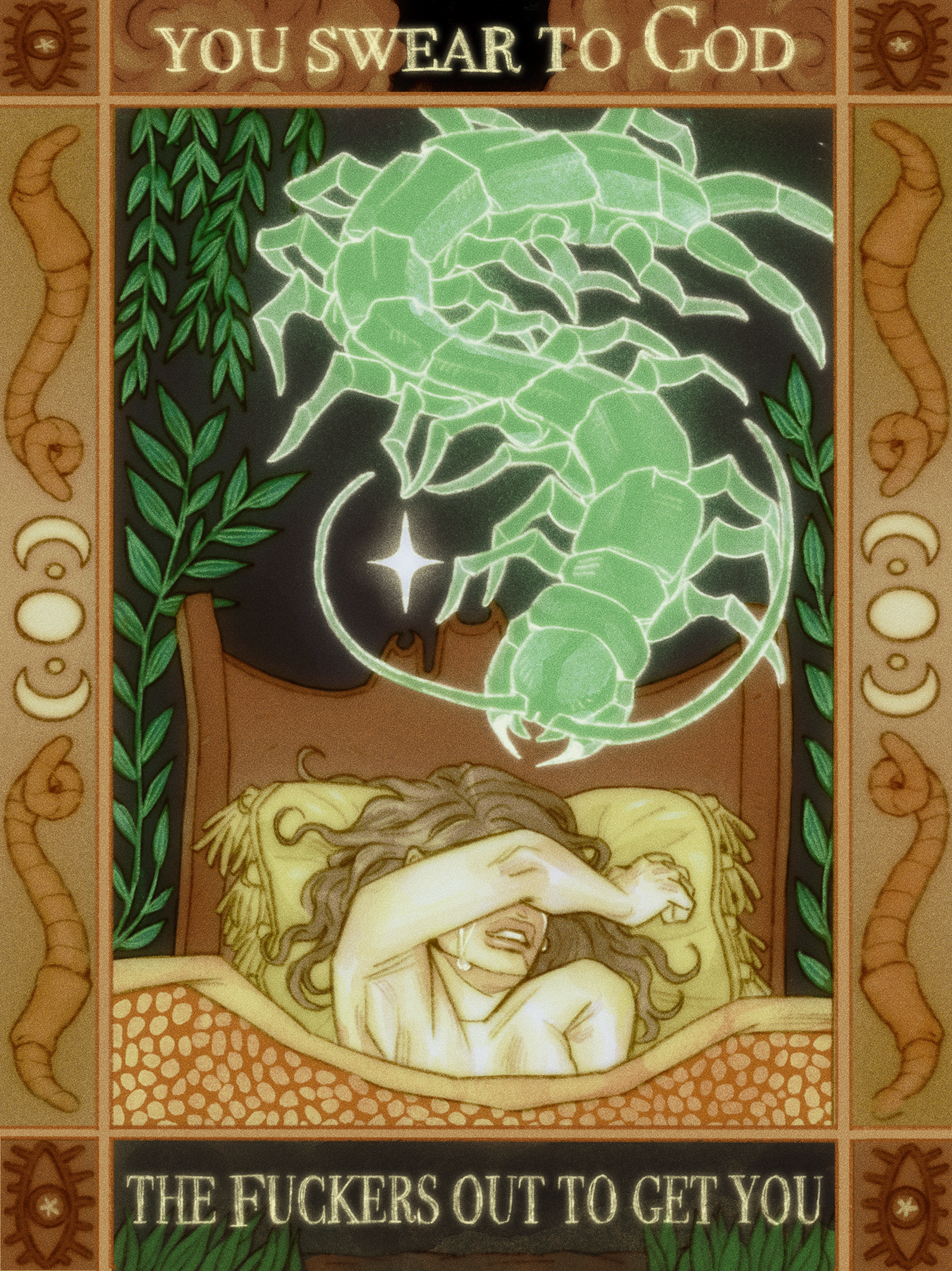 """A vertical illustration with inspiration from russian fairy tale illustrations, depicting a woman cowering in bed while a giant turquoise centipede hovers over her. The words """"You swear to god"""" are written in the border across the top and the words """"The f"""