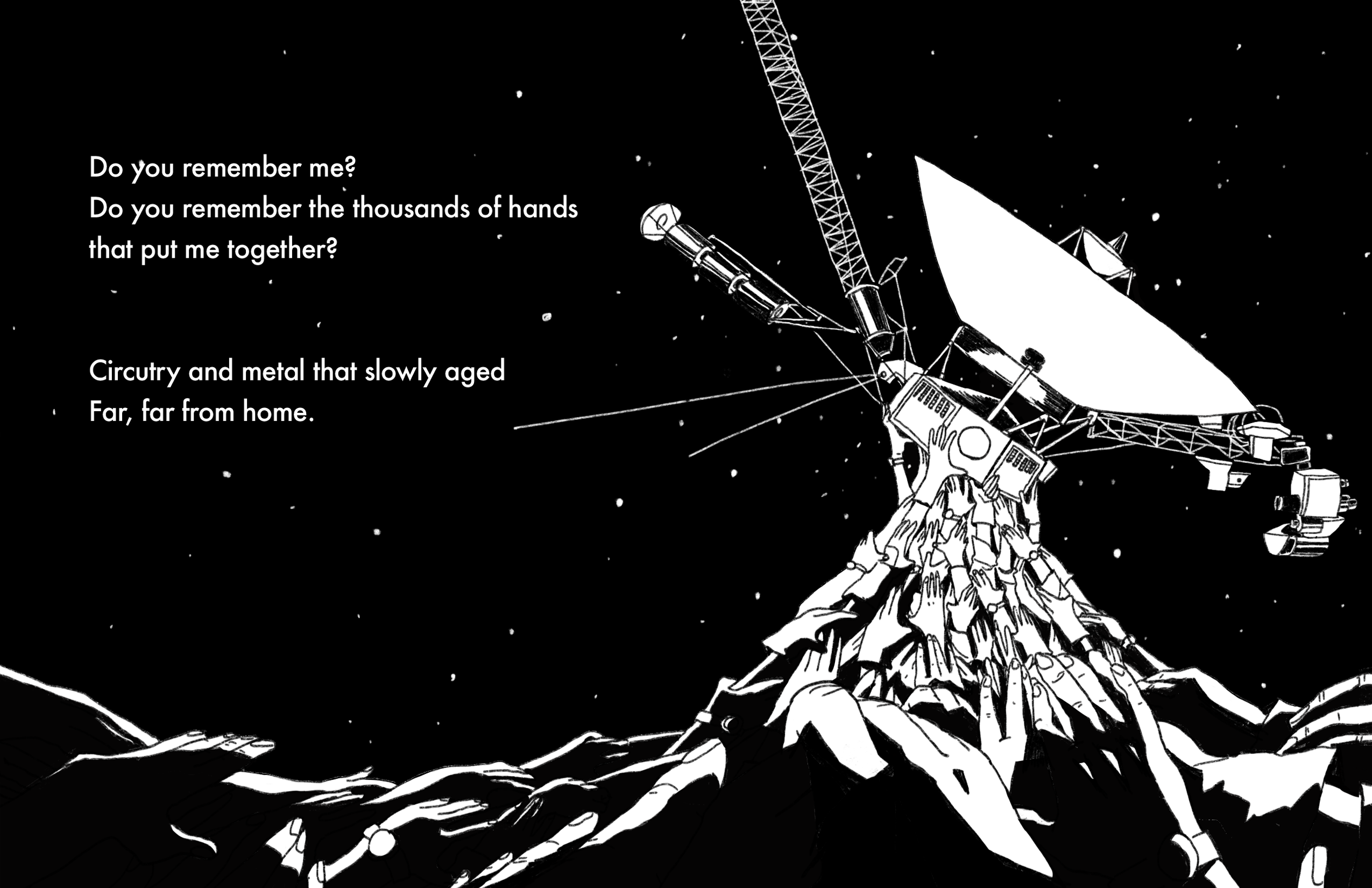 """Against a starry, black sky, Voyager 1 held up by a mountain of hands adorned with watches and gloves, representing all the people that helped build it. Black and white image. Text reads: """"Do you remember me? / Do you remember the thousands of hands"""