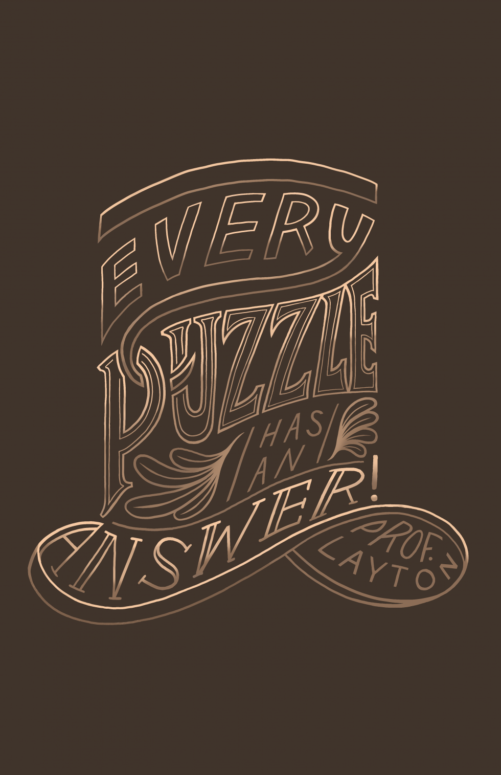 "The quote, ""Every Puzzle has an answer! - Prof. Layton"" hand lettered with the words forming the shape of a top hat. Text is in varying shades of brown with the background in a darker brown."