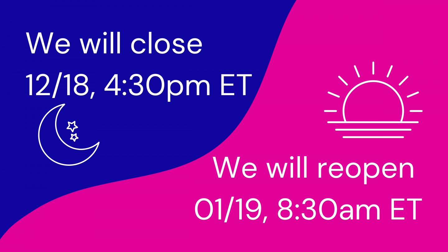 """Two-tone graphic, colors separated by a wave line. Top is deep blue with white text that reads, """"We will close 12/19, 4:30pm ET,"""" with white outline icon of a half moon and two stars. Right side is bright pink with white text that reads, """"We will reopen 01/19, 8:30am ET,"""" with white outline of rising sun icon."""